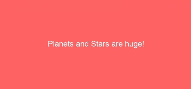 Planets and Stars are huge!